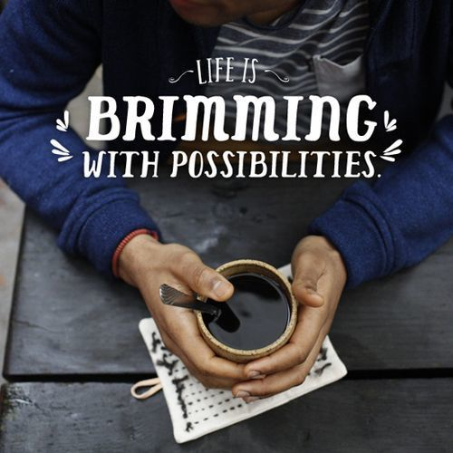 Life is brimming with possibilities